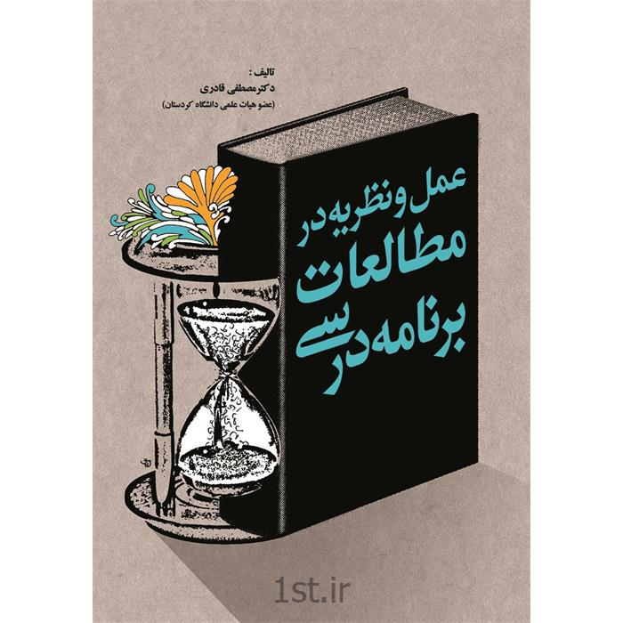 کتاب عمل و نظریه در مطالعات برنامه درسی نوشته دکتر مصطفی قادری