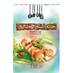 کتاب خانم! شام چی داریم؟ نویسنده زینب محمودی (آشپزی آسان برای بانوان جوان)