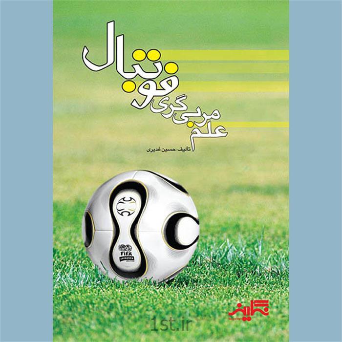 کتاب علم مربیگری فوتبال نوشتۀ حسین غدیری